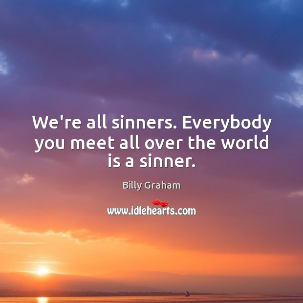 We're all sinners. Everybody you meet all over the world is a sinner. Image