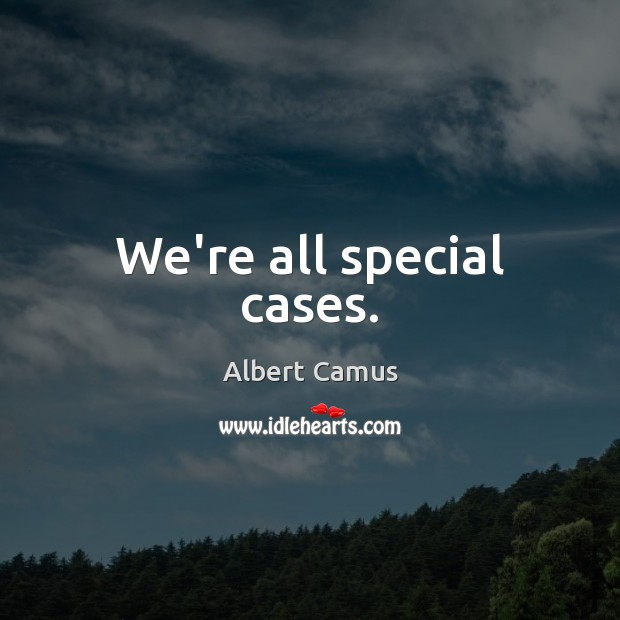 We're all special cases. Image