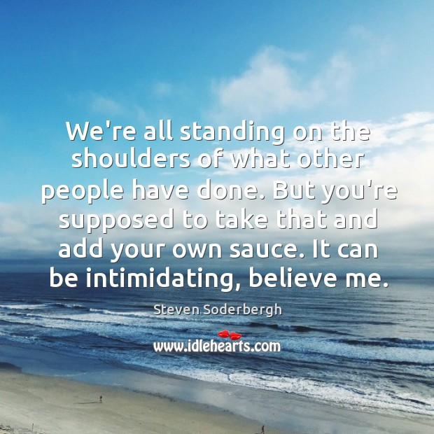 We're all standing on the shoulders of what other people have done. Image