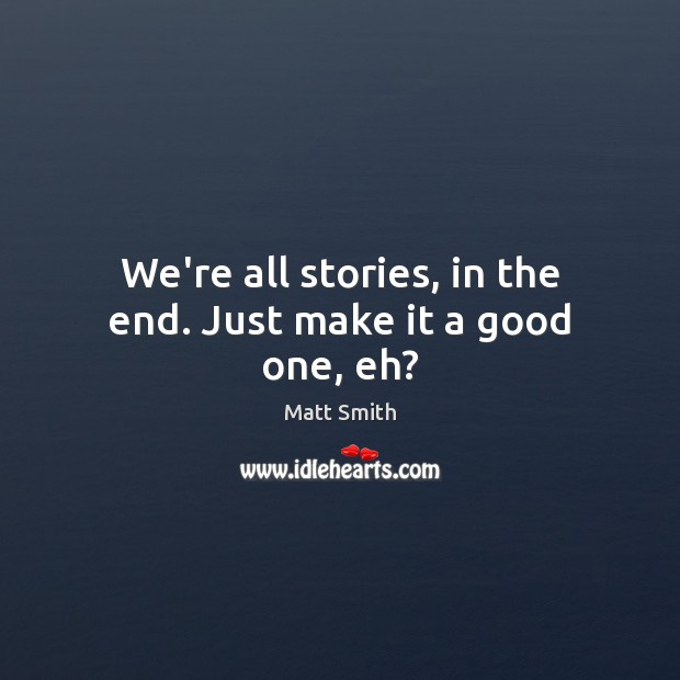 We're all stories, in the end. Just make it a good one, eh? Matt Smith Picture Quote