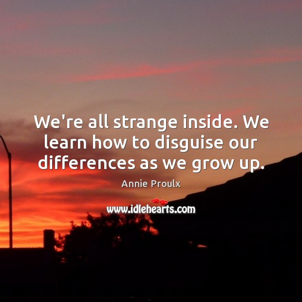 We're all strange inside. We learn how to disguise our differences as we grow up. Image