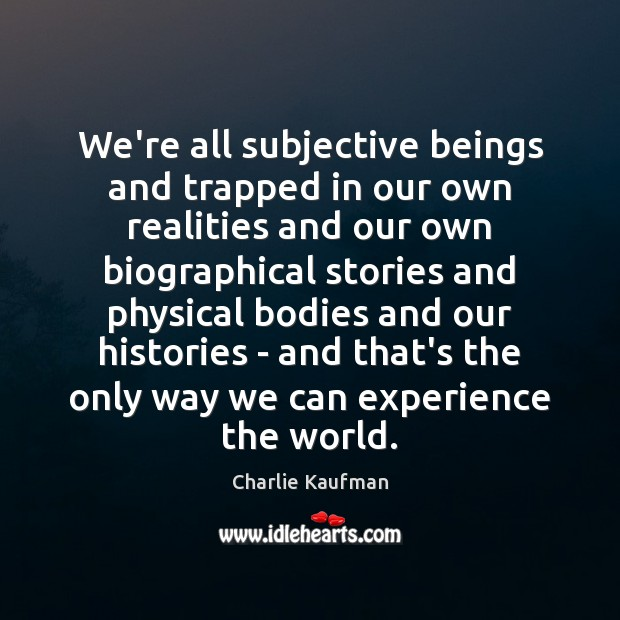 We're all subjective beings and trapped in our own realities and our Image