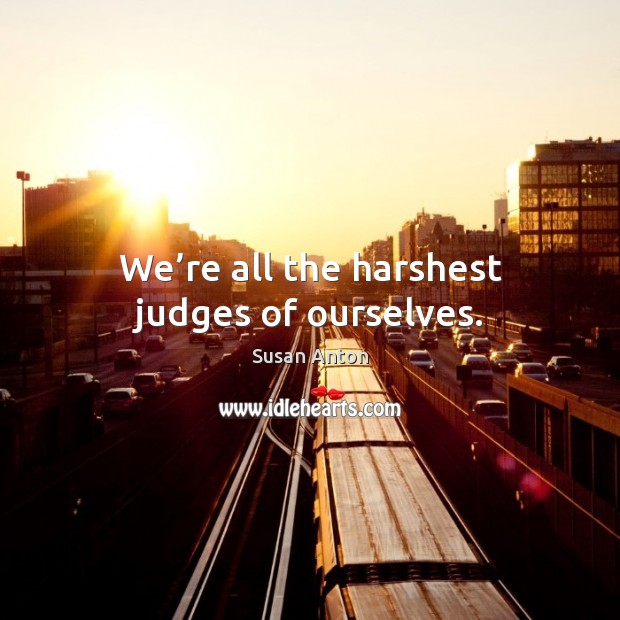We're all the harshest judges of ourselves. Image