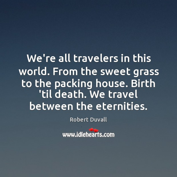 We're all travelers in this world. From the sweet grass to the Robert Duvall Picture Quote