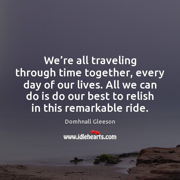 We're all traveling through time together, every day of our lives. Time Together Quotes Image