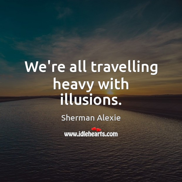 We're all travelling heavy with illusions. Sherman Alexie Picture Quote