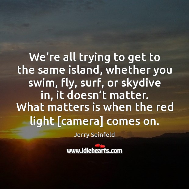 We're all trying to get to the same island, whether you Jerry Seinfeld Picture Quote