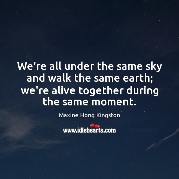 We're all under the same sky and walk the same earth; we're Maxine Hong Kingston Picture Quote