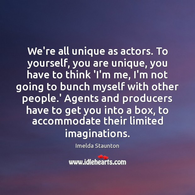 We're all unique as actors. To yourself, you are unique, you have Image