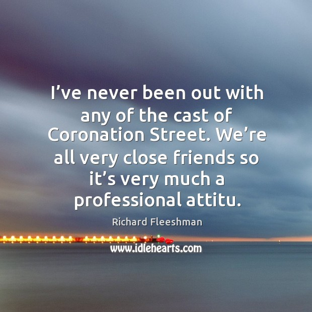 We're all very close friends so it's very much a professional attitu. Image