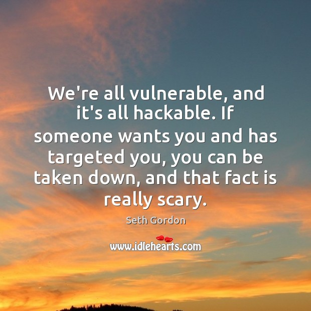 We're all vulnerable, and it's all hackable. If someone wants you and Image