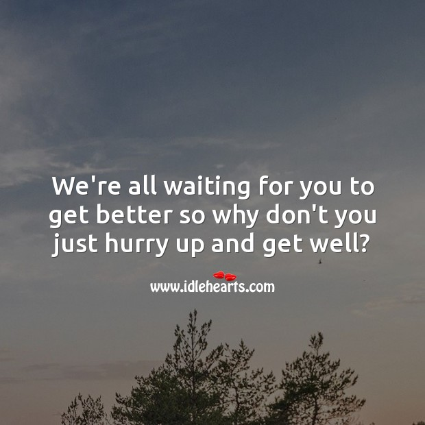 We're all waiting for you to get better so why don't you just hurry up Get Well Soon Messages Image