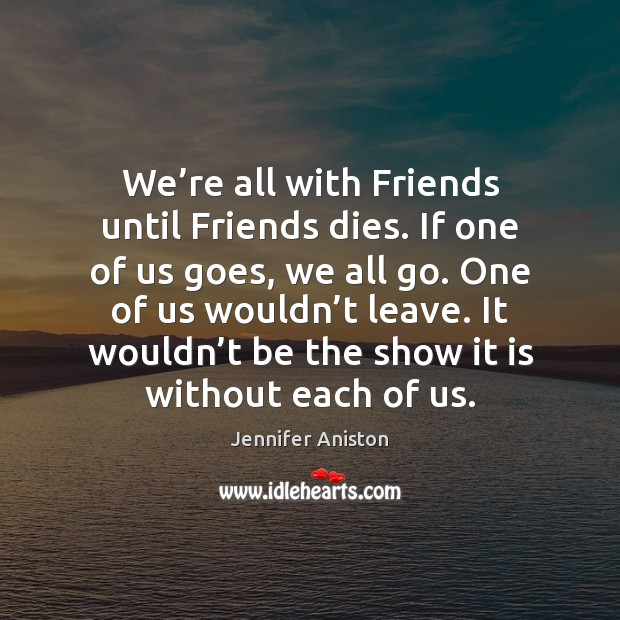 We're all with Friends until Friends dies. If one of us Jennifer Aniston Picture Quote