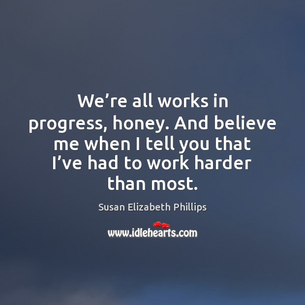 We're all works in progress, honey. And believe me when I Susan Elizabeth Phillips Picture Quote