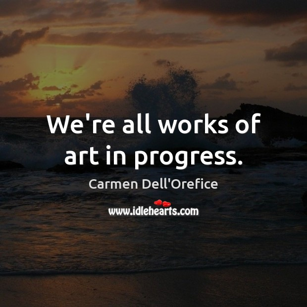 We're all works of art in progress. Image