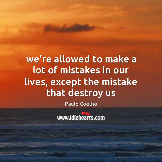 We're allowed to make a lot of mistakes in our lives, except the mistake that destroy us Paulo Coelho Picture Quote