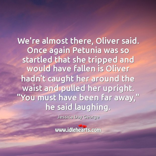 Image, We're almost there, Oliver said. Once again Petunia was so startled that