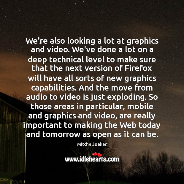 We're also looking a lot at graphics and video. We've done a Mitchell Baker Picture Quote