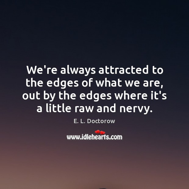 We're always attracted to the edges of what we are, out by E. L. Doctorow Picture Quote
