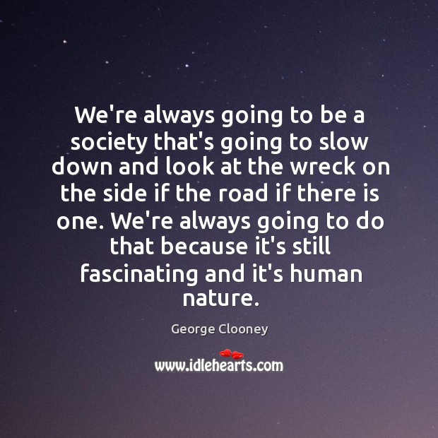 We're always going to be a society that's going to slow down George Clooney Picture Quote