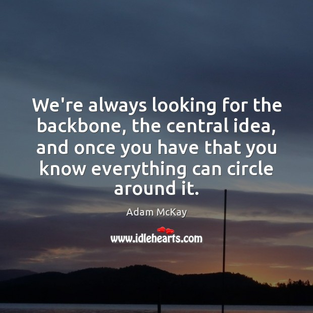 We're always looking for the backbone, the central idea, and once you Image