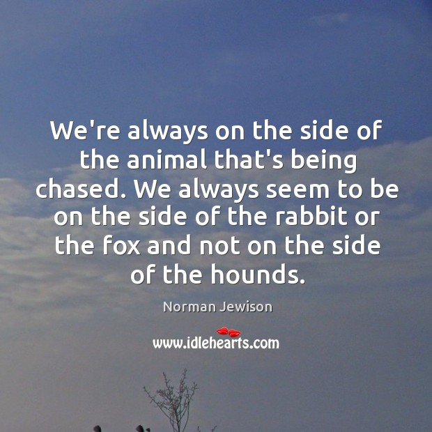 Image, We're always on the side of the animal that's being chased. We