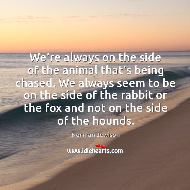 Image, We're always on the side of the animal that's being chased.