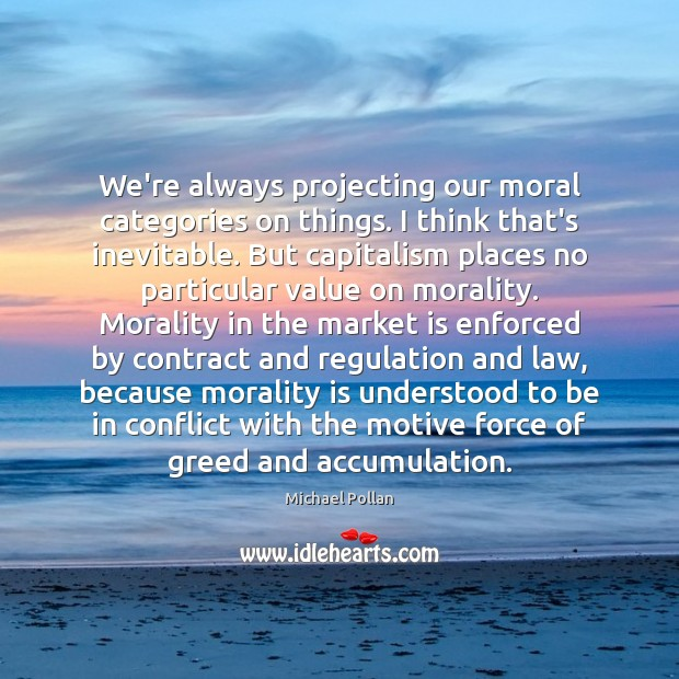 We're always projecting our moral categories on things. I think that's inevitable. Michael Pollan Picture Quote