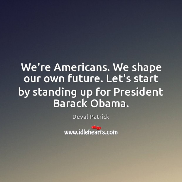 We're Americans. We shape our own future. Let's start by standing up Deval Patrick Picture Quote