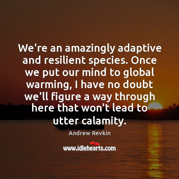 Image, We're an amazingly adaptive and resilient species. Once we put our mind