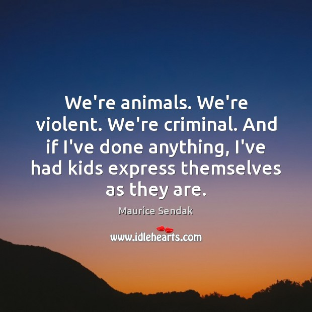 We're animals. We're violent. We're criminal. And if I've done anything, I've Maurice Sendak Picture Quote