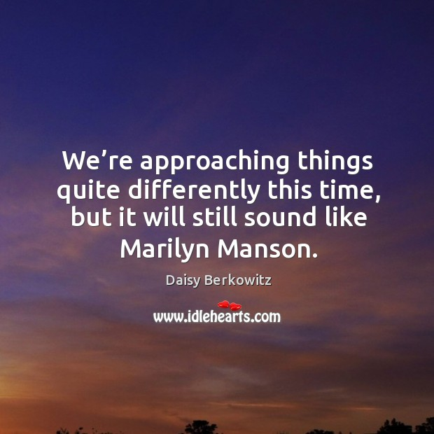 We're approaching things quite differently this time, but it will still sound like marilyn manson. Image