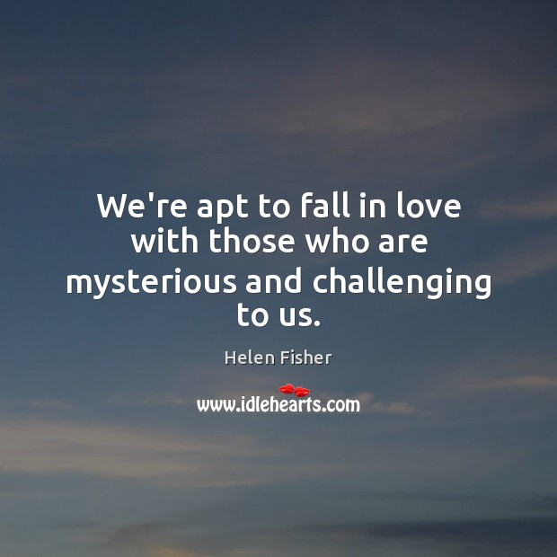 We're apt to fall in love with those who are mysterious and challenging to us. Helen Fisher Picture Quote