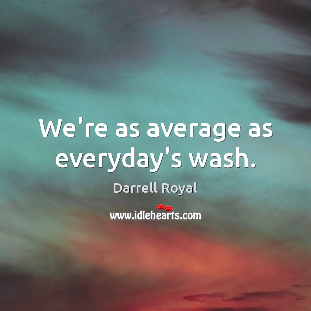 We're as average as everyday's wash. Image