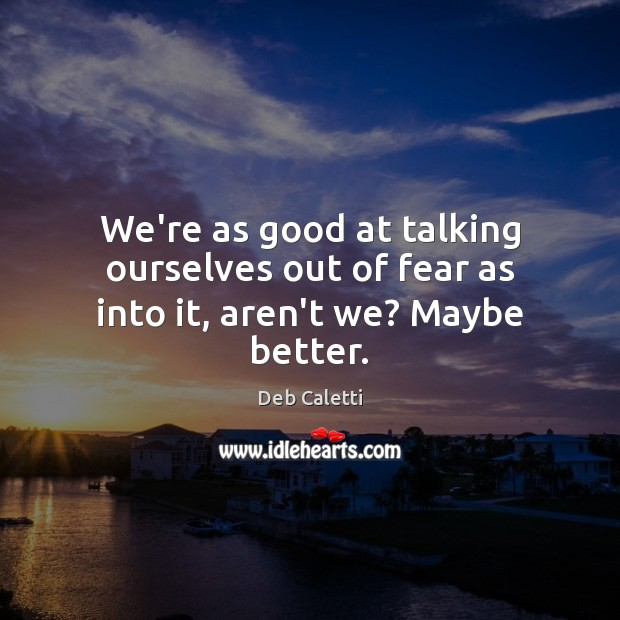 We're as good at talking ourselves out of fear as into it, aren't we? Maybe better. Deb Caletti Picture Quote