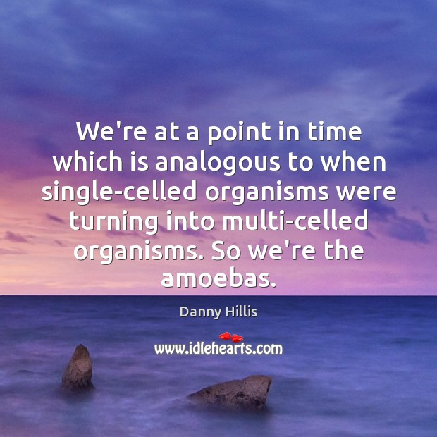 We're at a point in time which is analogous to when single-celled Image
