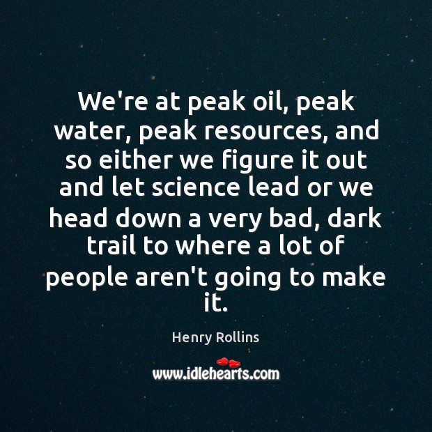 We're at peak oil, peak water, peak resources, and so either we Image