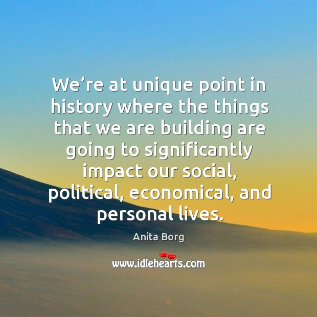 We're at unique point in history where the things that we are building are going to Image