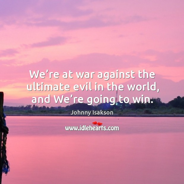 We're at war against the ultimate evil in the world, and we're going to win. Johnny Isakson Picture Quote