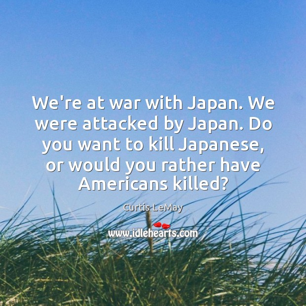 Image, We're at war with Japan. We were attacked by Japan. Do you