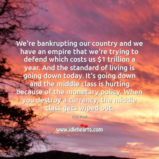 We're bankrupting our country and we have an empire that we're trying Image