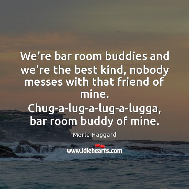 We're bar room buddies and we're the best kind, nobody messes with Merle Haggard Picture Quote