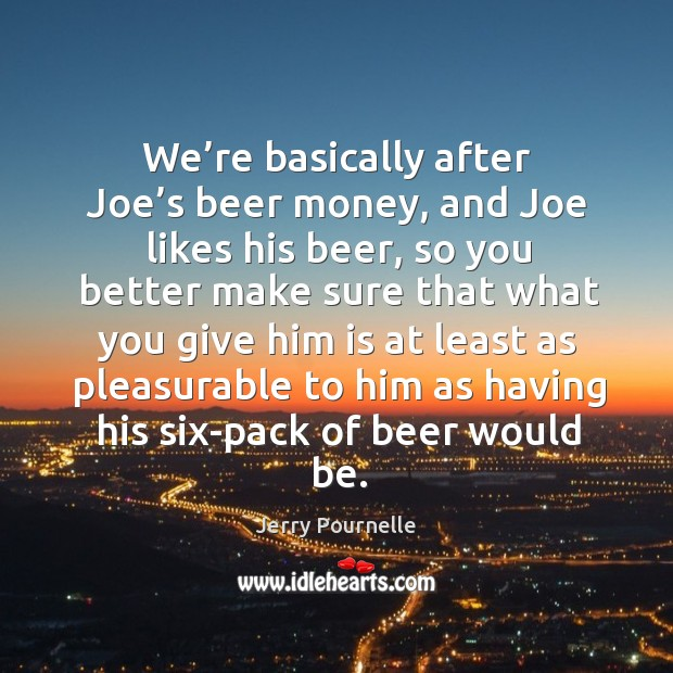 We're basically after joe's beer money, and joe likes his beer, so you better make sure that Jerry Pournelle Picture Quote