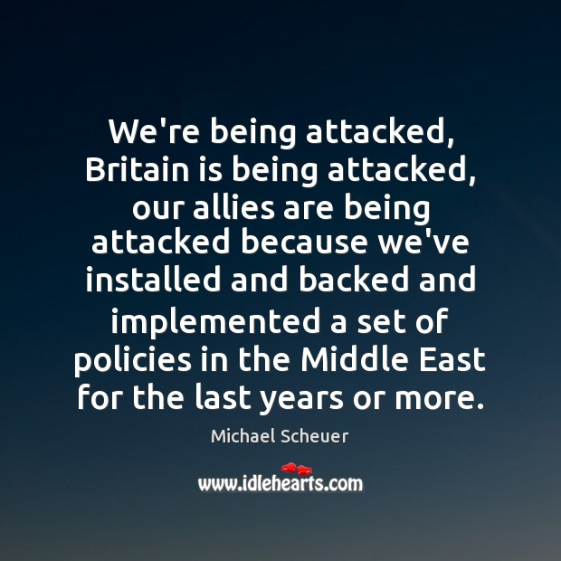 We're being attacked, Britain is being attacked, our allies are being attacked Michael Scheuer Picture Quote