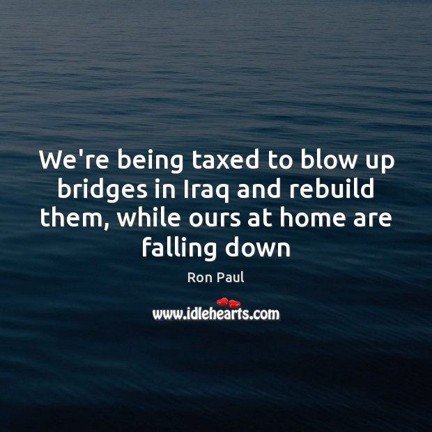 We're being taxed to blow up bridges in Iraq and rebuild them, Ron Paul Picture Quote