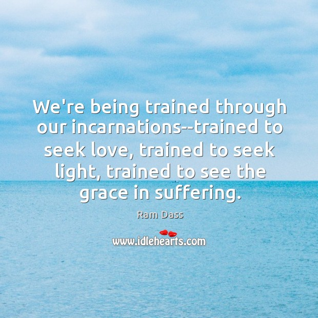 We're being trained through our incarnations–trained to seek love, trained to seek Image