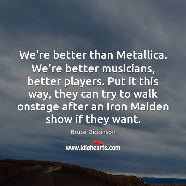 We're better than Metallica. We're better musicians, better players. Put it this Bruce Dickinson Picture Quote