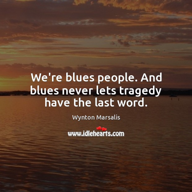 We're blues people. And blues never lets tragedy have the last word. Wynton Marsalis Picture Quote