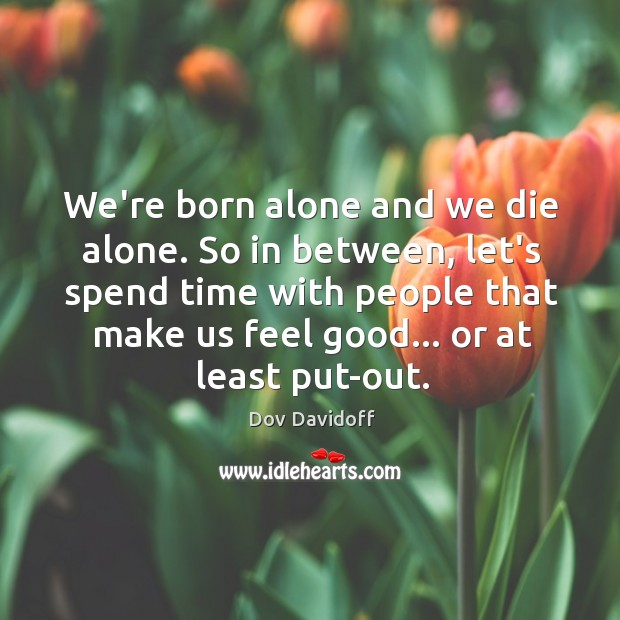We're born alone and we die alone. So in between, let's spend Image