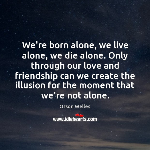 We're born alone, we live alone, we die alone. Only through our Orson Welles Picture Quote